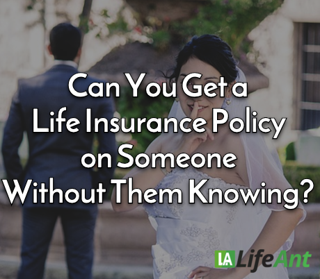 Can You Get a Life Insurance Policy on Someone Without Them Knowing?