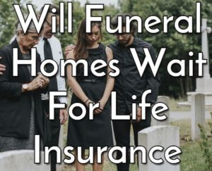 Will Funeral Homes Wait for Life Insurance