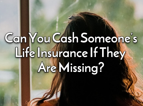 Can You Cash Someone's Life Insurance If They Are Missing?