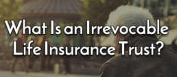 What Is an Irrevocable Life Insurance Trust?